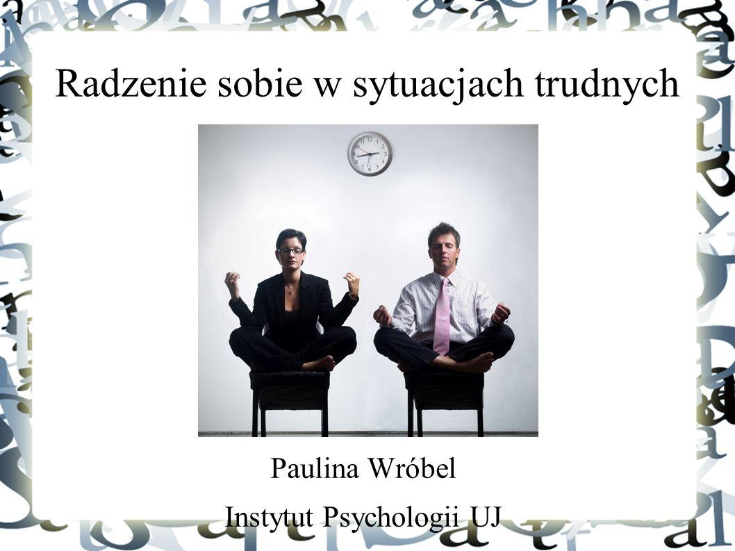 Radzenie sobie w sytuacjach trudnych Paulina Wróbel Instytut Psychologii UJ