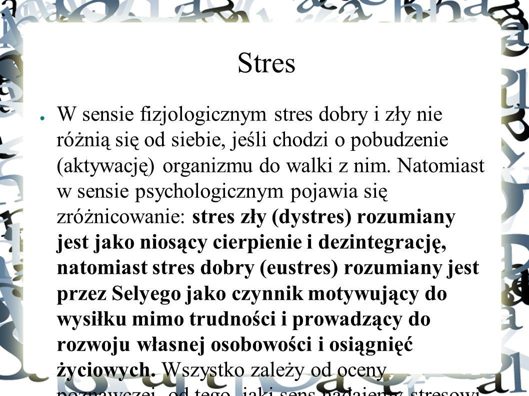 Stres ● W sensie fizjologicznym stres dobry i zły nie różnią się od siebie, jeśli chodzi o pobudzenie (aktywację) organizmu do walki z nim. Natomiast