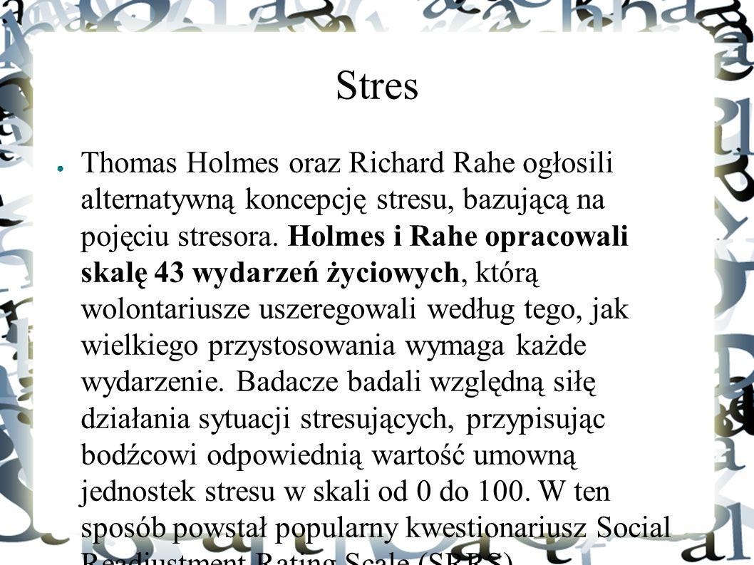 Stres ● Thomas Holmes oraz Richard Rahe ogłosili alternatywną koncepcję stresu, bazującą na pojęciu stresora. Holmes i Rahe opracowali skalę 43 wydarz