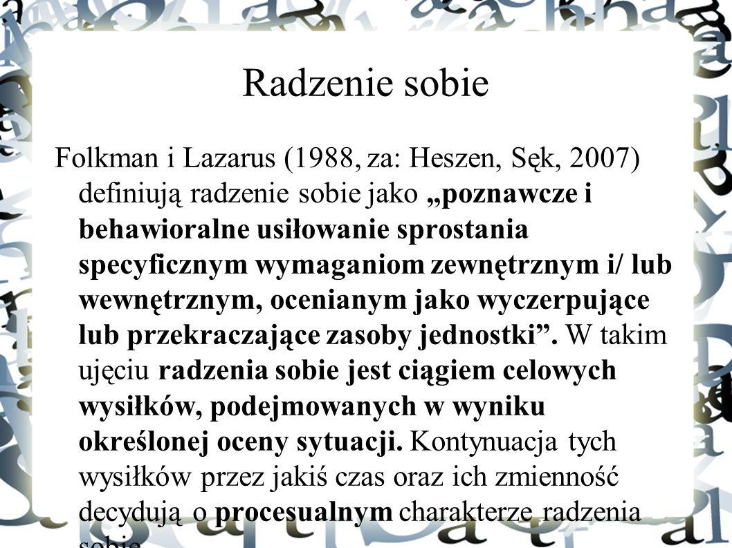 """Radzenie sobie Folkman i Lazarus (1988, za: Heszen, Sęk, 2007) definiują radzenie sobie jako """"poznawcze i behawioralne usiłowanie sprostania specyficz"""