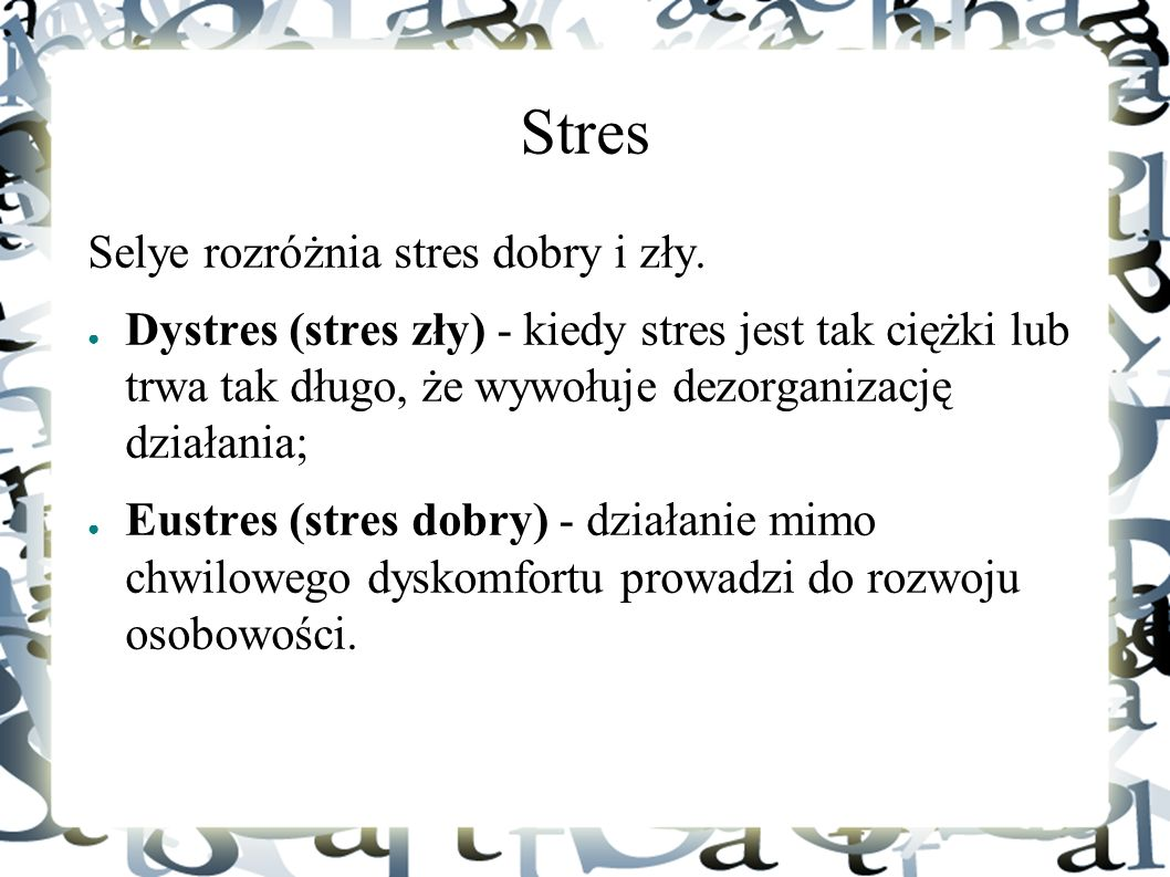 Selye rozróżnia stres dobry i zły. ● Dystres (stres zły) - kiedy stres jest tak ciężki lub trwa tak długo, że wywołuje dezorganizację działania; ● Eus