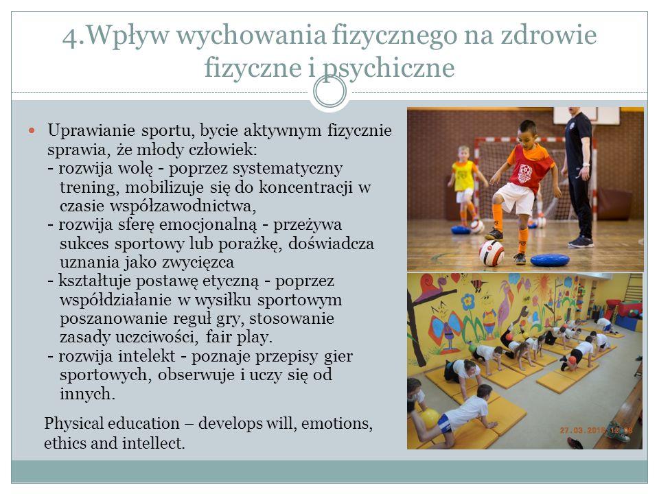4.Wpływ wychowania fizycznego na zdrowie fizyczne i psychiczne Uprawianie sportu, bycie aktywnym fizycznie sprawia, że młody człowiek: - rozwija wolę - poprzez systematyczny trening, mobilizuje się do koncentracji w czasie współzawodnictwa, - rozwija sferę emocjonalną - przeżywa sukces sportowy lub porażkę, doświadcza uznania jako zwycięzca - kształtuje postawę etyczną - poprzez współdziałanie w wysiłku sportowym poszanowanie reguł gry, stosowanie zasady uczciwości, fair play.