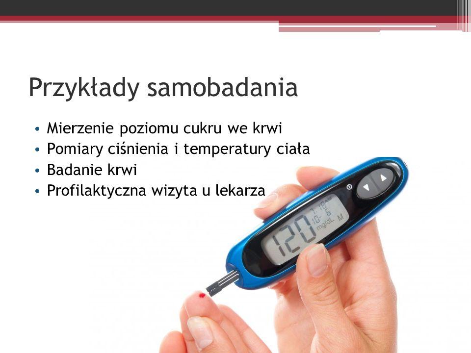 Przykłady samobadania Mierzenie poziomu cukru we krwi Pomiary ciśnienia i temperatury ciała Badanie krwi Profilaktyczna wizyta u lekarza