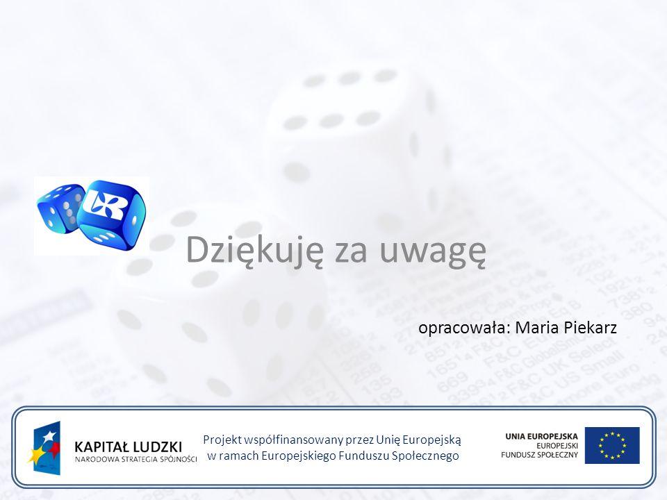 Projekt współfinansowany przez Unię Europejską w ramach Europejskiego Funduszu Społecznego opracowała: Maria Piekarz Dziękuję za uwagę