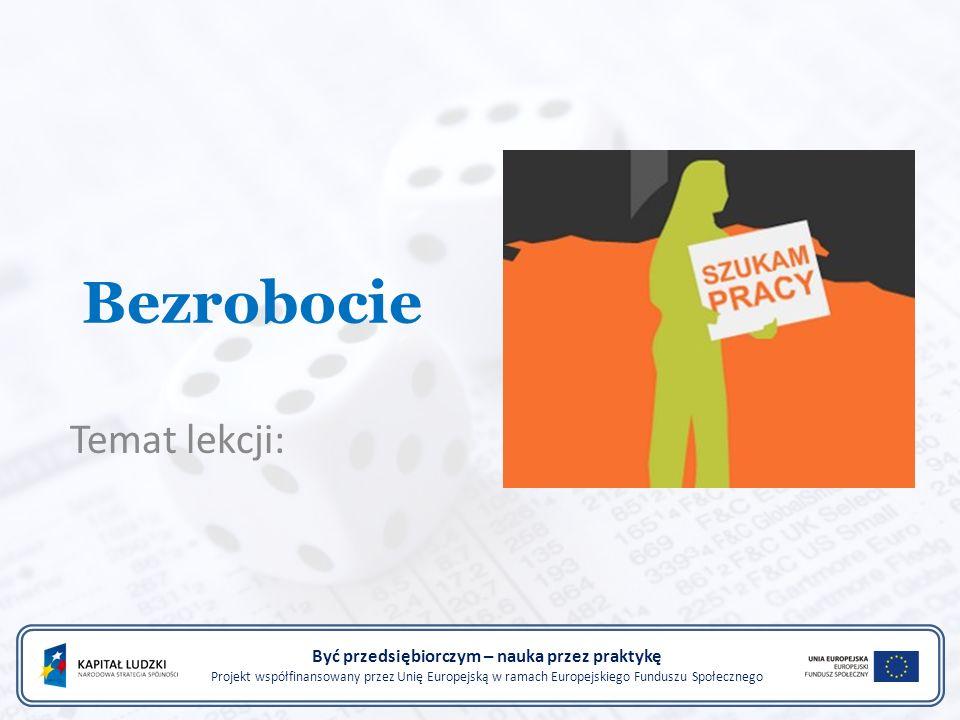 Bezrobocie Temat lekcji: Być przedsiębiorczym – nauka przez praktykę Projekt współfinansowany przez Unię Europejską w ramach Europejskiego Funduszu Sp