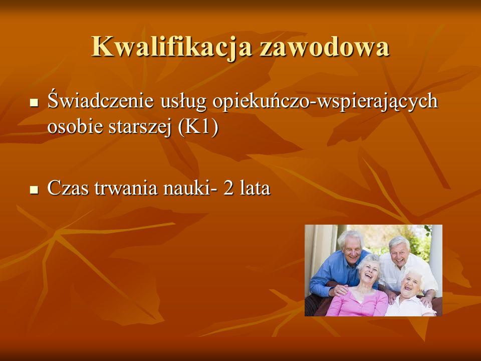Kwalifikacja zawodowa Świadczenie usług opiekuńczo-wspierających osobie starszej (K1) Świadczenie usług opiekuńczo-wspierających osobie starszej (K1) Czas trwania nauki- 2 lata Czas trwania nauki- 2 lata