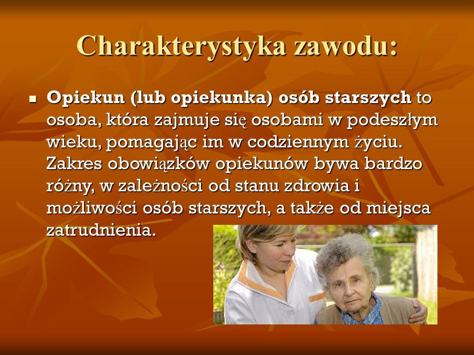 Charakterystyka zawodu: Opiekun (lub opiekunka) osób starszych to osoba, która zajmuje si ę osobami w podesz ł ym wieku, pomagaj ą c im w codziennym ż yciu.