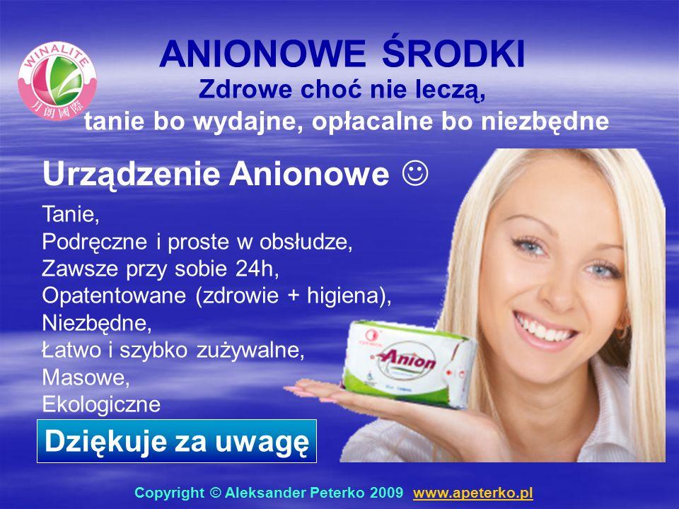 ANIONOWE ŚRODKI Tanie, Podręczne i proste w obsłudze, Zawsze przy sobie 24h, Opatentowane (zdrowie + higiena), Niezbędne, Łatwo i szybko zużywalne, Masowe, Ekologiczne Zdrowe choć nie leczą, tanie bo wydajne, opłacalne bo niezbędne Urządzenie Anionowe Dziękuje za uwagę Copyright © Aleksander Peterko 2009 www.apeterko.pl www.apeterko.pl