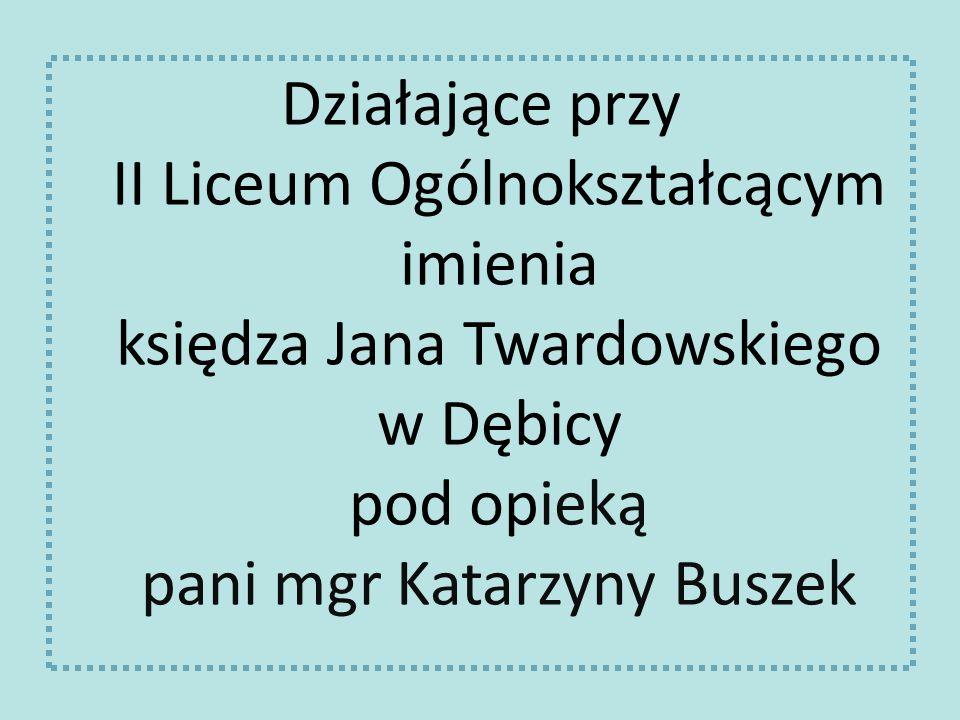 Działające przy II Liceum Ogólnokształcącym imienia księdza Jana Twardowskiego w Dębicy pod opieką pani mgr Katarzyny Buszek