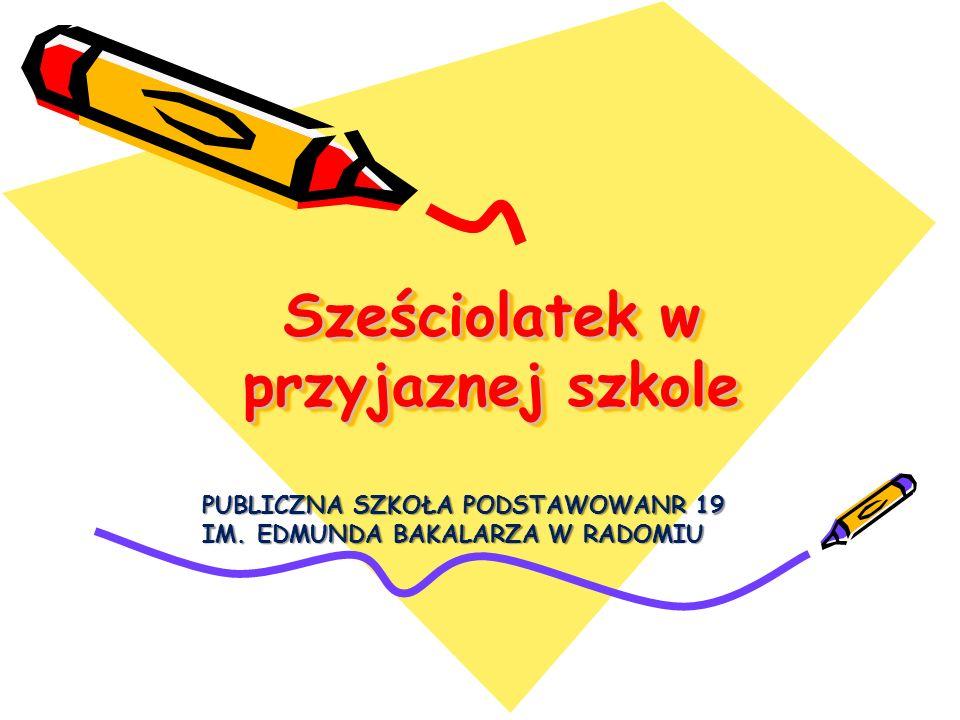 Sześciolatek w przyjaznej szkole PUBLICZNA SZKOŁA PODSTAWOWANR 19 IM. EDMUNDA BAKALARZA W RADOMIU