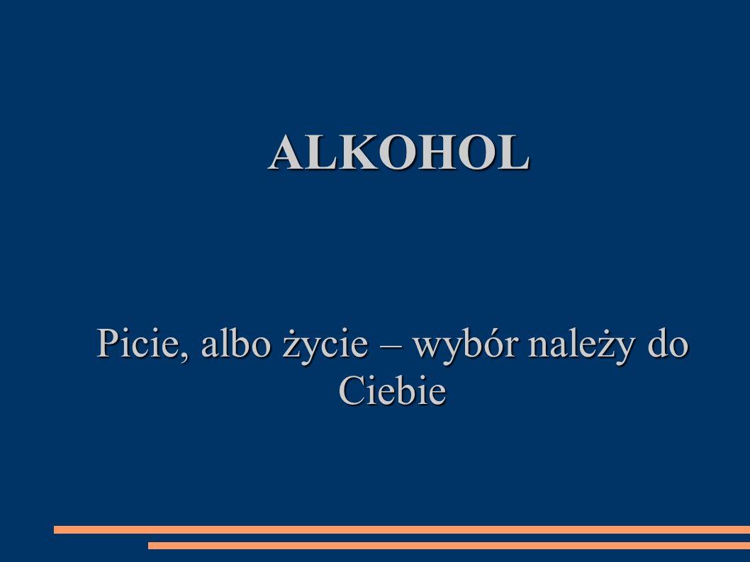 ALKOHOL ALKOHOL Picie, albo życie – wybór należy do Ciebie