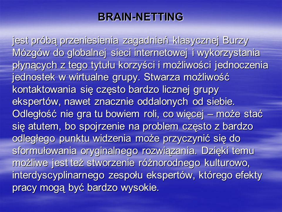 BRAIN-NETTING jest próbą przeniesienia zagadnień klasycznej Burzy Mózgów do globalnej sieci internetowej i wykorzystania płynących z tego tytułu korzyści i możliwości jednoczenia jednostek w wirtualne grupy.