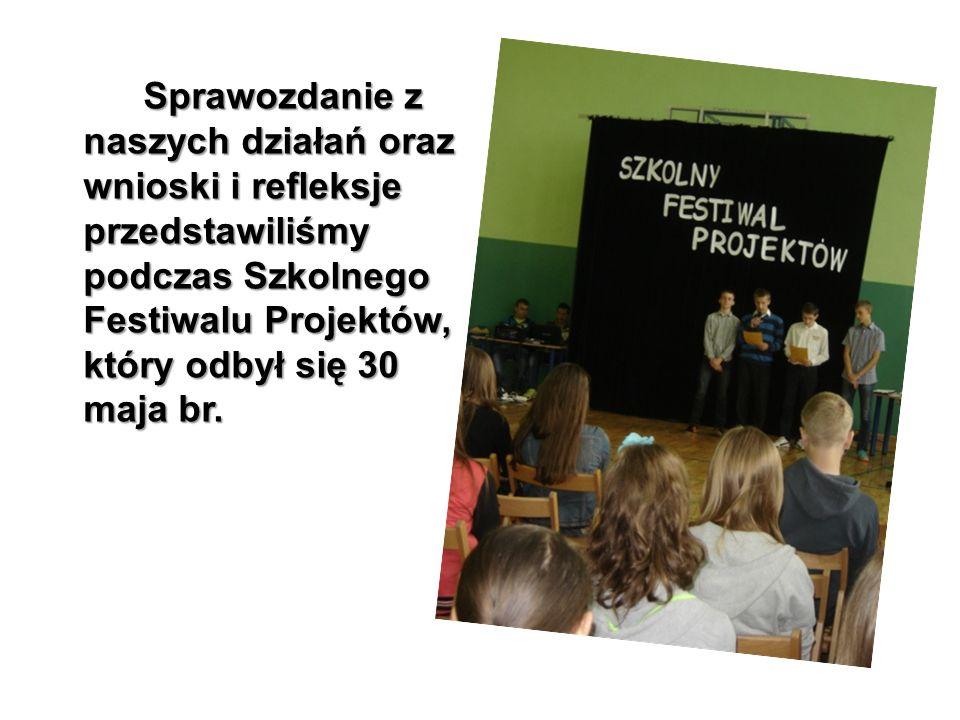 Sprawozdanie z naszych działań oraz wnioski i refleksje przedstawiliśmy podczas Szkolnego Festiwalu Projektów, który odbył się 30 maja br.