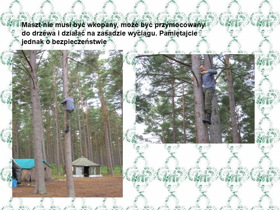 Maszt nie musi być wkopany, może być przymocowany do drzewa i działać na zasadzie wyciągu.