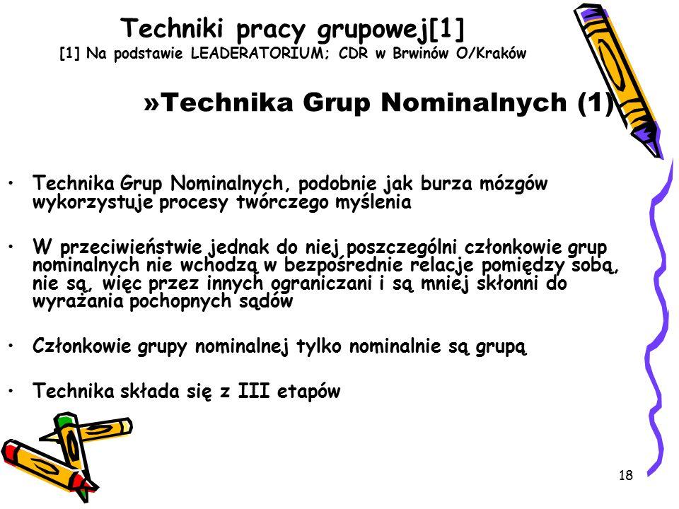 18 Techniki pracy grupowej[1] [1] Na podstawie LEADERATORIUM; CDR w Brwinów O/Kraków »Technika Grup Nominalnych (1) Technika Grup Nominalnych, podobnie jak burza mózgów wykorzystuje procesy twórczego myślenia W przeciwieństwie jednak do niej poszczególni członkowie grup nominalnych nie wchodzą w bezpośrednie relacje pomiędzy sobą, nie są, więc przez innych ograniczani i są mniej skłonni do wyrażania pochopnych sądów Członkowie grupy nominalnej tylko nominalnie są grupą Technika składa się z III etapów
