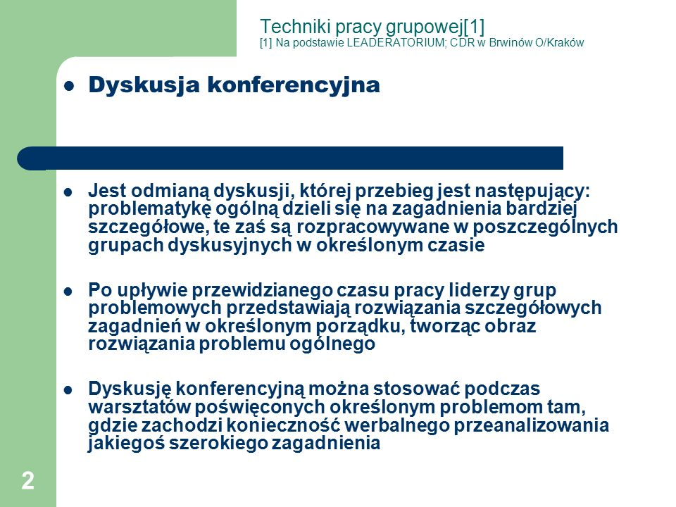 2 Techniki pracy grupowej[1] [1] Na podstawie LEADERATORIUM; CDR w Brwinów O/Kraków Dyskusja konferencyjna Jest odmianą dyskusji, której przebieg jest następujący: problematykę ogólną dzieli się na zagadnienia bardziej szczegółowe, te zaś są rozpracowywane w poszczególnych grupach dyskusyjnych w określonym czasie Po upływie przewidzianego czasu pracy liderzy grup problemowych przedstawiają rozwiązania szczegółowych zagadnień w określonym porządku, tworząc obraz rozwiązania problemu ogólnego Dyskusję konferencyjną można stosować podczas warsztatów poświęconych określonym problemom tam, gdzie zachodzi konieczność werbalnego przeanalizowania jakiegoś szerokiego zagadnienia