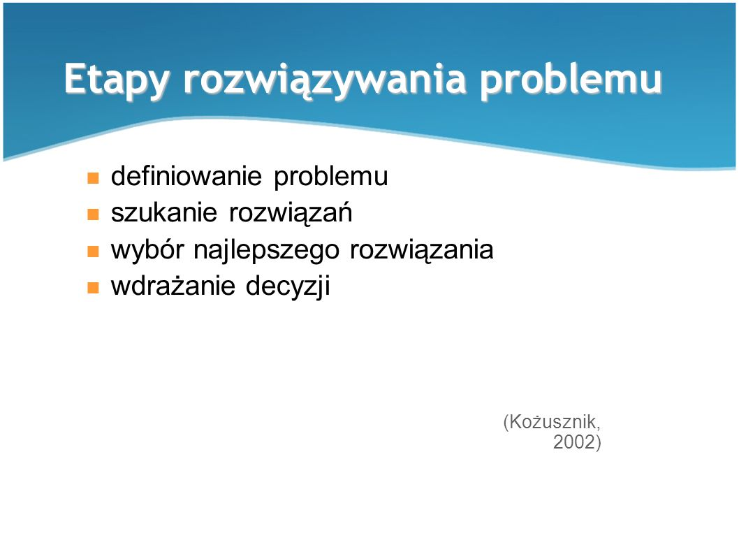 Etapy rozwiązywania problemu definiowanie problemu szukanie rozwiązań wybór najlepszego rozwiązania wdrażanie decyzji (Kożusznik, 2002)
