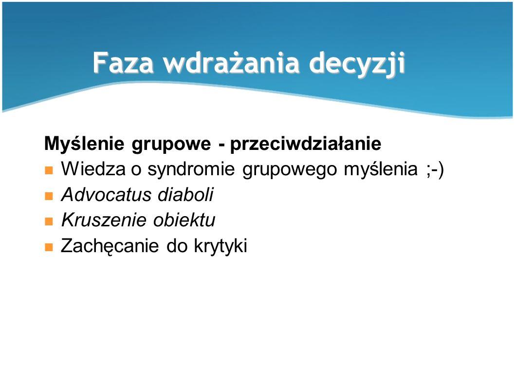 Faza wdrażania decyzji Myślenie grupowe - przeciwdziałanie Wiedza o syndromie grupowego myślenia ;-) Advocatus diaboli Kruszenie obiektu Zachęcanie do krytyki
