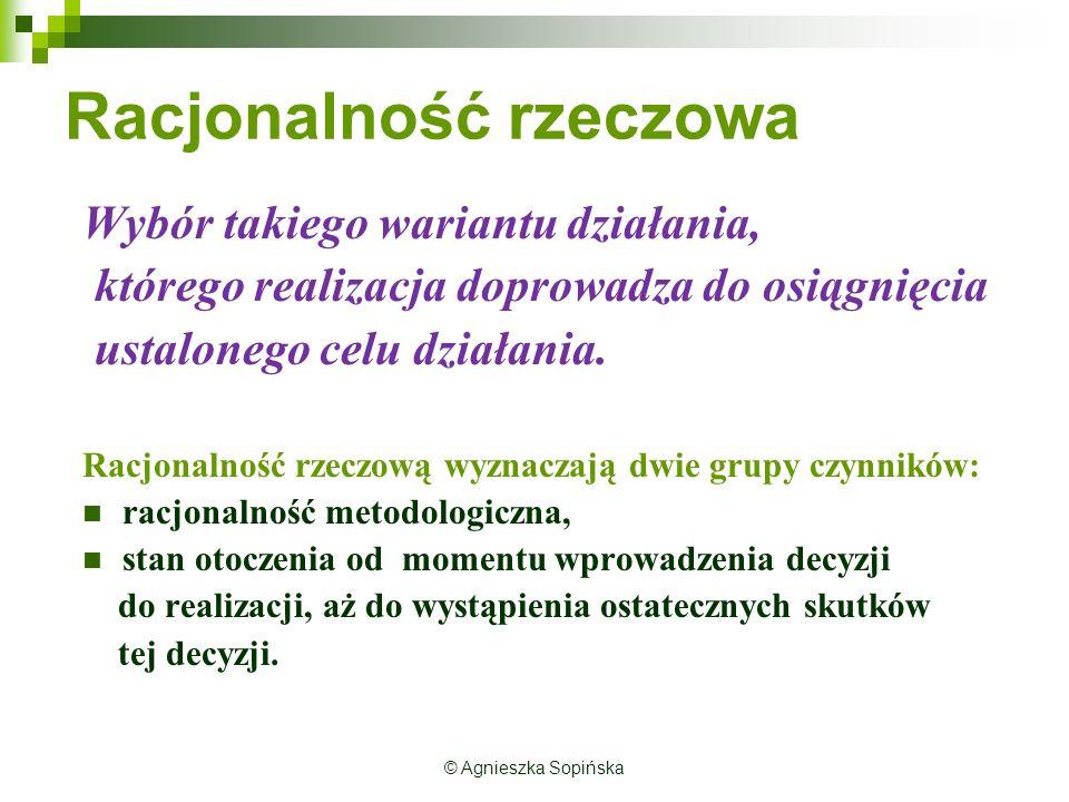 © Agnieszka Sopińska Racjonalność rzeczowa Wybór takiego wariantu działania, którego realizacja doprowadza do osiągnięcia ustalonego celu działania.