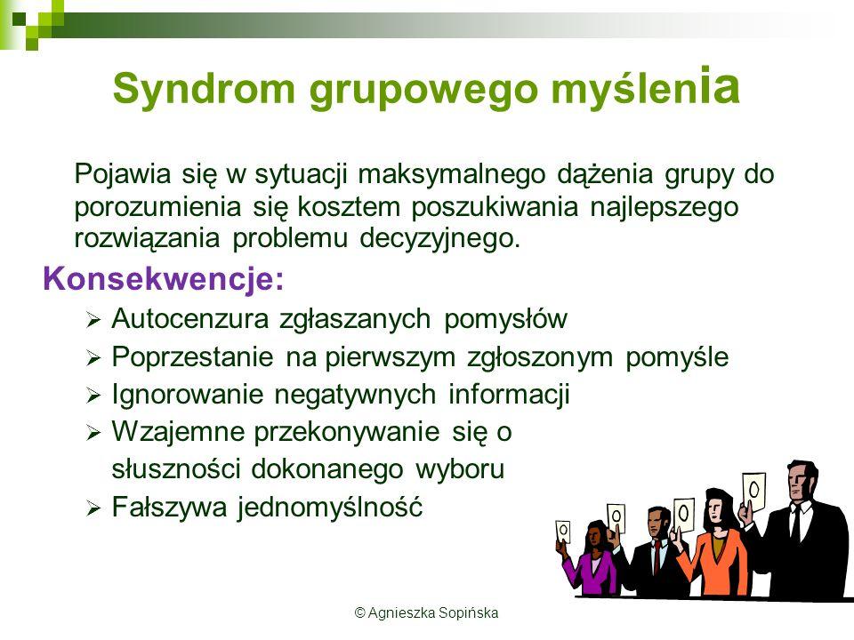 © Agnieszka Sopińska Syndrom grupowego myślen ia Pojawia się w sytuacji maksymalnego dążenia grupy do porozumienia się kosztem poszukiwania najlepszego rozwiązania problemu decyzyjnego.