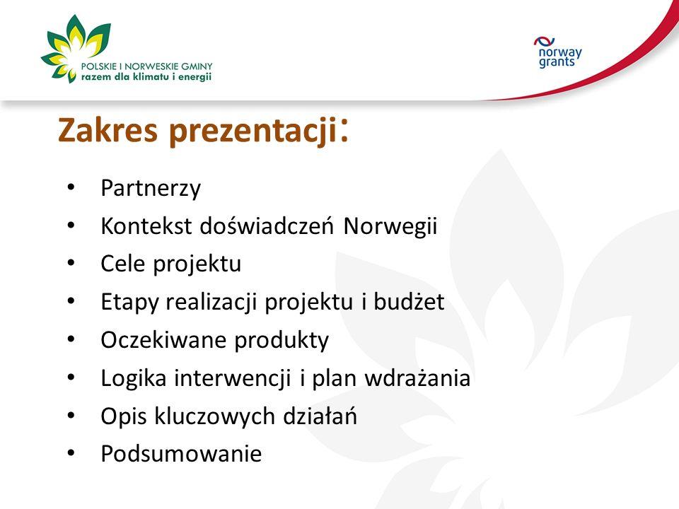 Zakres prezentacji : Partnerzy Kontekst doświadczeń Norwegii Cele projektu Etapy realizacji projektu i budżet Oczekiwane produkty Logika interwencji i plan wdrażania Opis kluczowych działań Podsumowanie