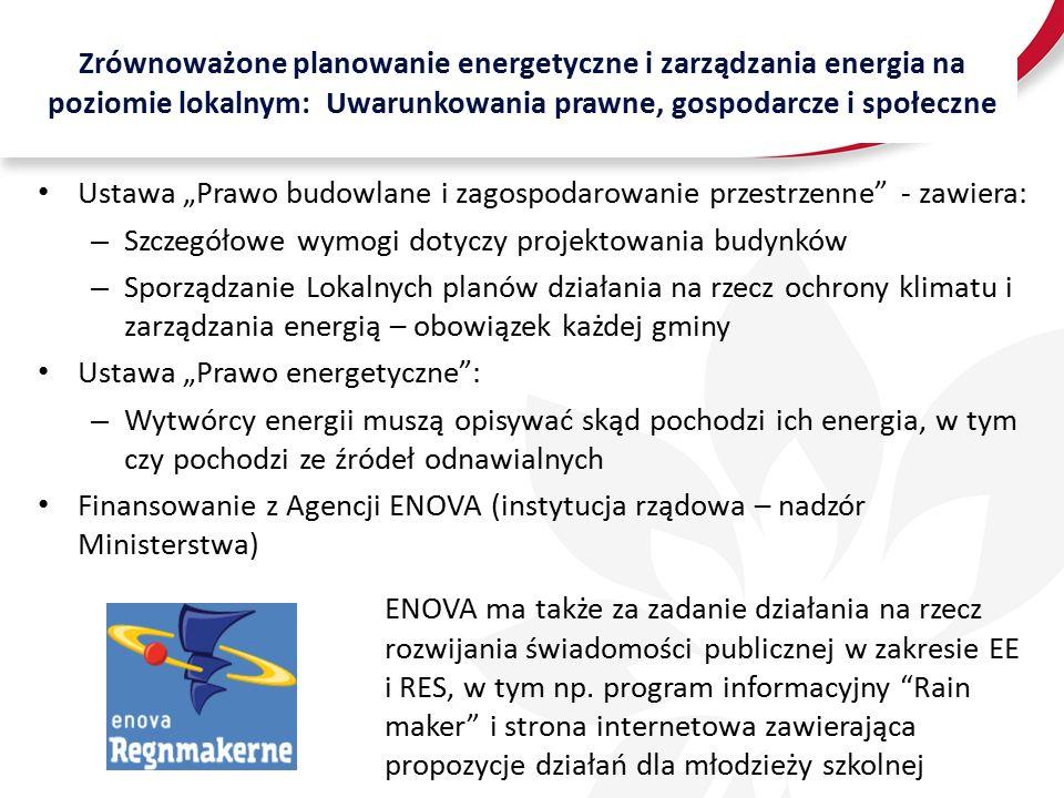 """Zrównoważone planowanie energetyczne i zarządzania energia na poziomie lokalnym: Uwarunkowania prawne, gospodarcze i społeczne Ustawa """"Prawo budowlane i zagospodarowanie przestrzenne - zawiera: – Szczegółowe wymogi dotyczy projektowania budynków – Sporządzanie Lokalnych planów działania na rzecz ochrony klimatu i zarządzania energią – obowiązek każdej gminy Ustawa """"Prawo energetyczne : – Wytwórcy energii muszą opisywać skąd pochodzi ich energia, w tym czy pochodzi ze źródeł odnawialnych Finansowanie z Agencji ENOVA (instytucja rządowa – nadzór Ministerstwa) ENOVA ma także za zadanie działania na rzecz rozwijania świadomości publicznej w zakresie EE i RES, w tym np."""