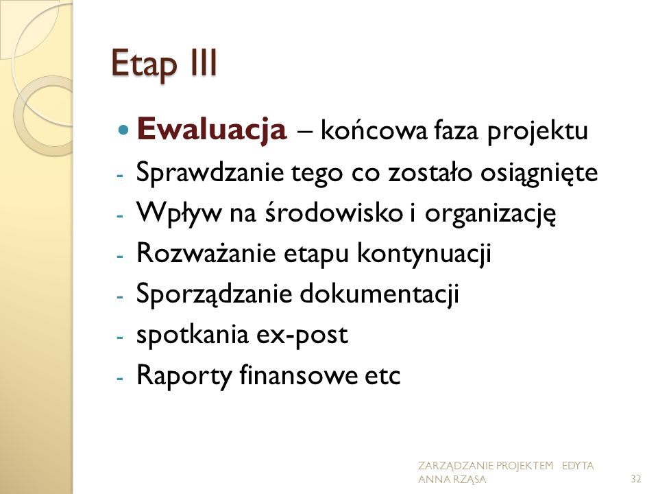 Etap III Ewaluacja – końcowa faza projektu - Sprawdzanie tego co zostało osiągnięte - Wpływ na środowisko i organizację - Rozważanie etapu kontynuacji