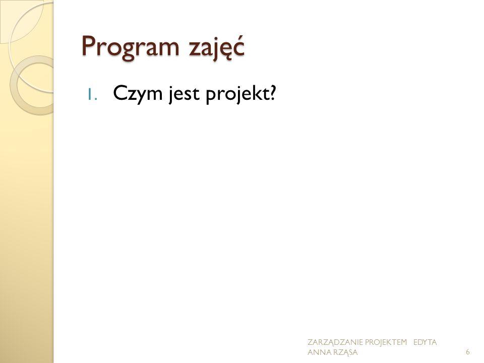 Program zajęć 1. Czym jest projekt? 6 ZARZĄDZANIE PROJEKTEM EDYTA ANNA RZĄSA