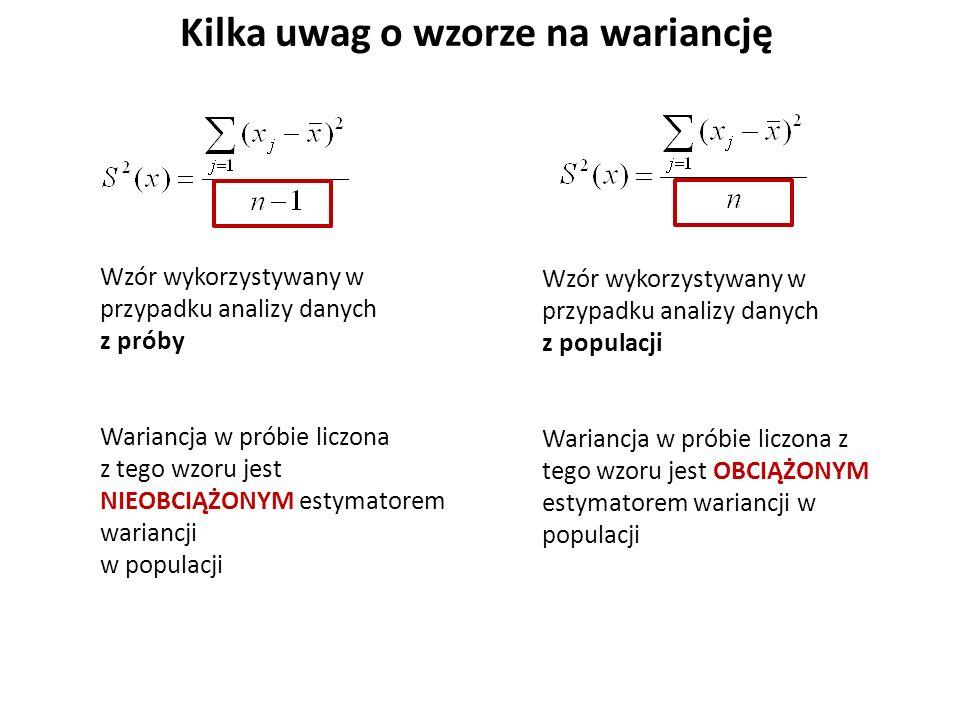 Kilka uwag o wzorze na wariancję Wzór wykorzystywany w przypadku analizy danych z próby Wariancja w próbie liczona z tego wzoru jest NIEOBCIĄŻONYM estymatorem wariancji w populacji Wzór wykorzystywany w przypadku analizy danych z populacji Wariancja w próbie liczona z tego wzoru jest OBCIĄŻONYM estymatorem wariancji w populacji