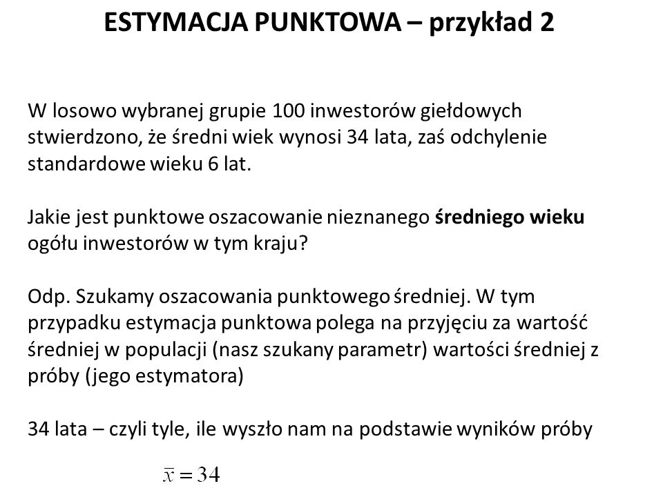 ESTYMACJA PUNKTOWA – przykład 2 W losowo wybranej grupie 100 inwestorów giełdowych stwierdzono, że średni wiek wynosi 34 lata, zaś odchylenie standardowe wieku 6 lat.