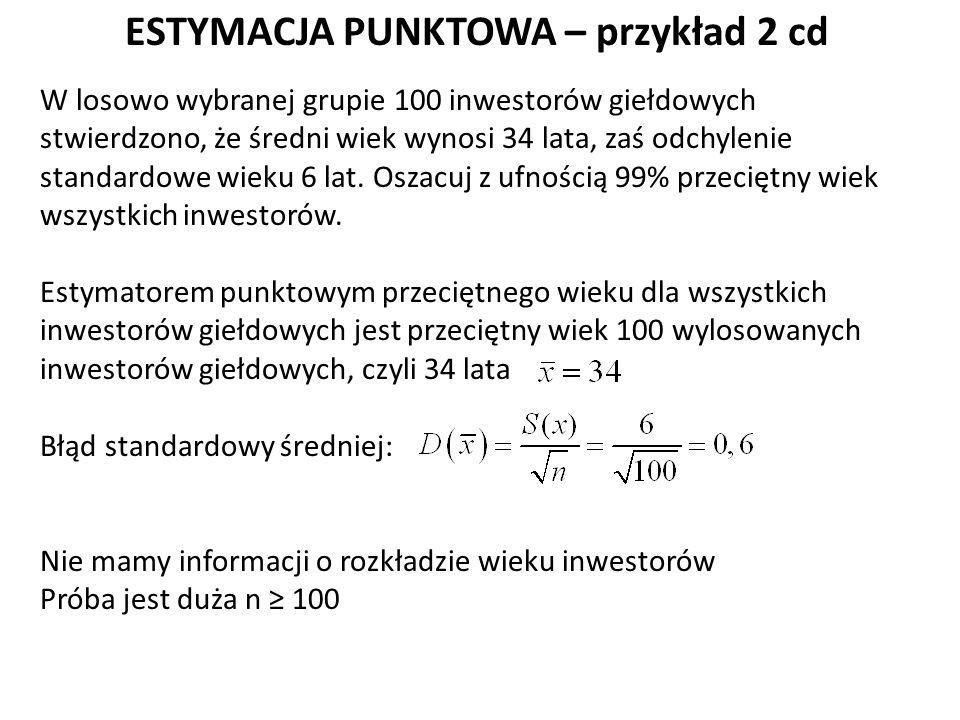 ESTYMACJA PUNKTOWA – przykład 2 cd W losowo wybranej grupie 100 inwestorów giełdowych stwierdzono, że średni wiek wynosi 34 lata, zaś odchylenie standardowe wieku 6 lat.