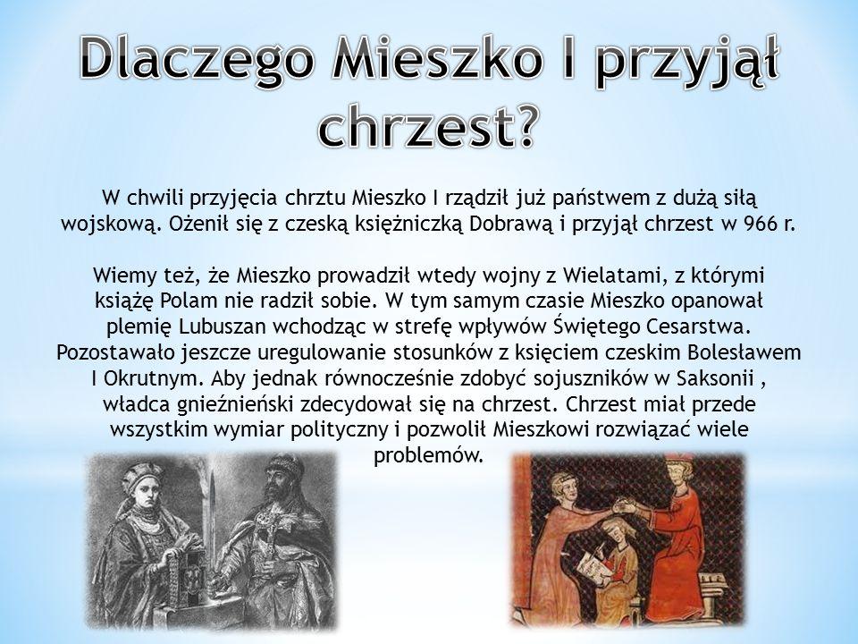 W chwili przyjęcia chrztu Mieszko I rządził już państwem z dużą siłą wojskową. Ożenił się z czeską księżniczką Dobrawą i przyjął chrzest w 966 r. Wiem