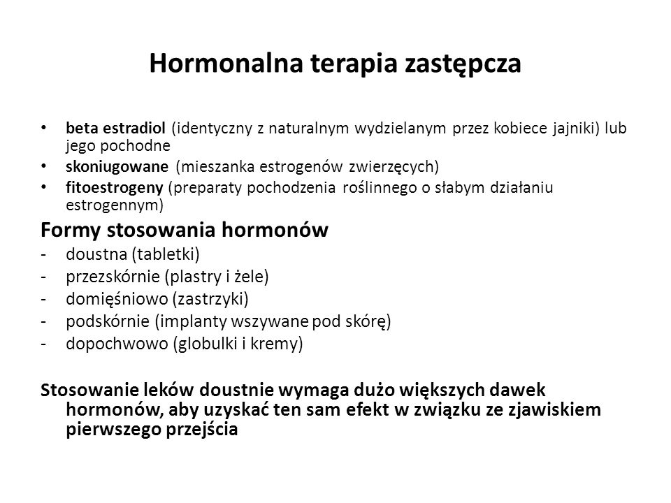 Hormonalna terapia zastępcza beta estradiol (identyczny z naturalnym wydzielanym przez kobiece jajniki) lub jego pochodne skoniugowane (mieszanka estrogenów zwierzęcych) fitoestrogeny (preparaty pochodzenia roślinnego o słabym działaniu estrogennym) Formy stosowania hormonów -doustna (tabletki) -przezskórnie (plastry i żele) -domięśniowo (zastrzyki) -podskórnie (implanty wszywane pod skórę) -dopochwowo (globulki i kremy) Stosowanie leków doustnie wymaga dużo większych dawek hormonów, aby uzyskać ten sam efekt w związku ze zjawiskiem pierwszego przejścia