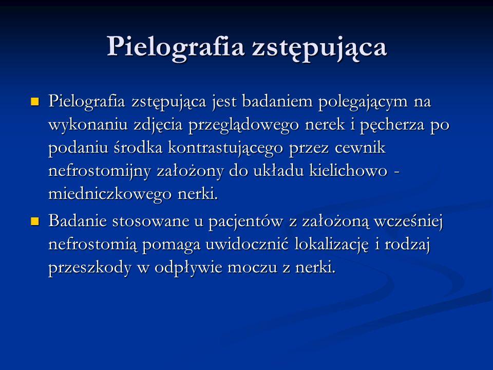 Pielografia zstępująca Pielografia zstępująca jest badaniem polegającym na wykonaniu zdjęcia przeglądowego nerek i pęcherza po podaniu środka kontrastującego przez cewnik nefrostomijny założony do układu kielichowo - miedniczkowego nerki.