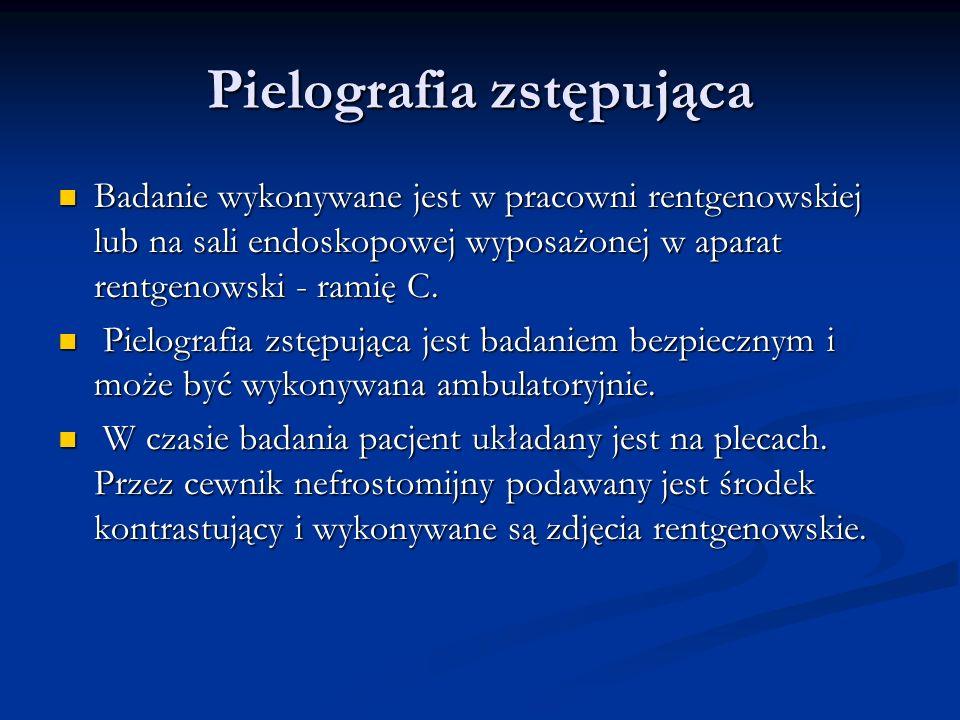Pielografia zstępująca Badanie wykonywane jest w pracowni rentgenowskiej lub na sali endoskopowej wyposażonej w aparat rentgenowski - ramię C.