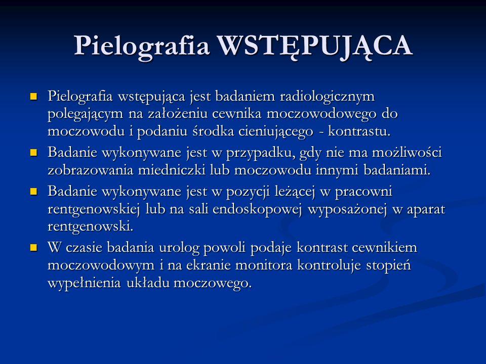 Pielografia WSTĘPUJĄCA Pielografia wstępująca jest badaniem radiologicznym polegającym na założeniu cewnika moczowodowego do moczowodu i podaniu środka cieniującego - kontrastu.