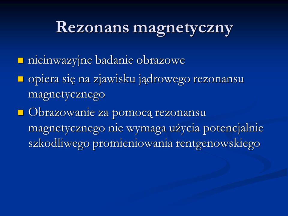 Rezonans magnetyczny nieinwazyjne badanie obrazowe nieinwazyjne badanie obrazowe opiera się na zjawisku jądrowego rezonansu magnetycznego opiera się na zjawisku jądrowego rezonansu magnetycznego Obrazowanie za pomocą rezonansu magnetycznego nie wymaga użycia potencjalnie szkodliwego promieniowania rentgenowskiego Obrazowanie za pomocą rezonansu magnetycznego nie wymaga użycia potencjalnie szkodliwego promieniowania rentgenowskiego