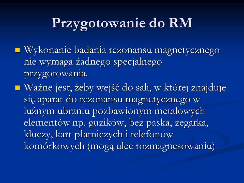 Przygotowanie do RM Wykonanie badania rezonansu magnetycznego nie wymaga żadnego specjalnego przygotowania.