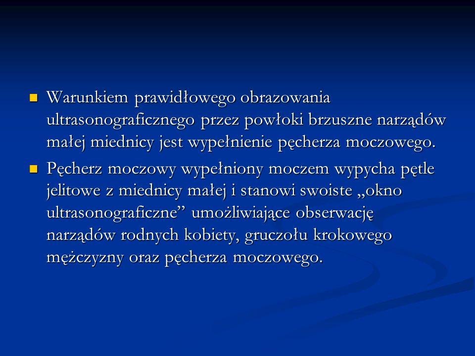 Warunkiem prawidłowego obrazowania ultrasonograficznego przez powłoki brzuszne narządów małej miednicy jest wypełnienie pęcherza moczowego.