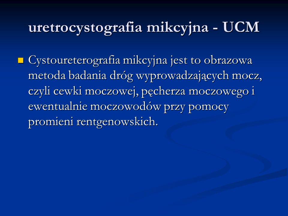 uretrocystografia mikcyjna - UCM Cystoureterografia mikcyjna jest to obrazowa metoda badania dróg wyprowadzających mocz, czyli cewki moczowej, pęcherza moczowego i ewentualnie moczowodów przy pomocy promieni rentgenowskich.