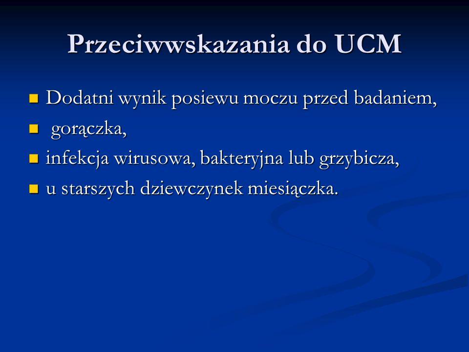 Przeciwwskazania do UCM Dodatni wynik posiewu moczu przed badaniem, Dodatni wynik posiewu moczu przed badaniem, gorączka, gorączka, infekcja wirusowa, bakteryjna lub grzybicza, infekcja wirusowa, bakteryjna lub grzybicza, u starszych dziewczynek miesiączka.