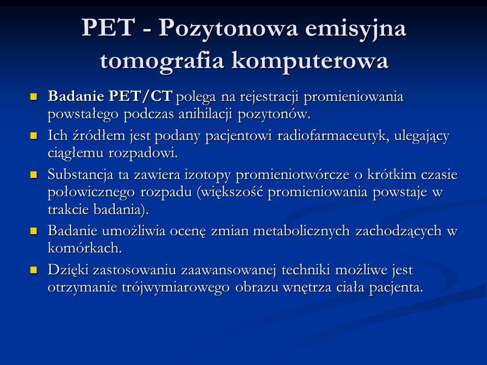 PET - Pozytonowa emisyjna tomografia komputerowa Badanie PET/CT polega na rejestracji promieniowania powstałego podczas anihilacji pozytonów.