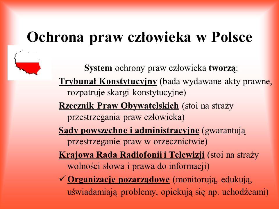 Ochrona praw człowieka w Polsce System ochrony praw człowieka tworzą: Trybunał Konstytucyjny (bada wydawane akty prawne, rozpatruje skargi konstytucyjne) Rzecznik Praw Obywatelskich (stoi na straży przestrzegania praw człowieka) Sądy powszechne i administracyjne (gwarantują przestrzeganie praw w orzecznictwie) Krajowa Rada Radiofonii i Telewizji (stoi na straży wolności słowa i prawa do informacji) Organizacje pozarządowe (monitorują, edukują, uświadamiają problemy, opiekują się np.