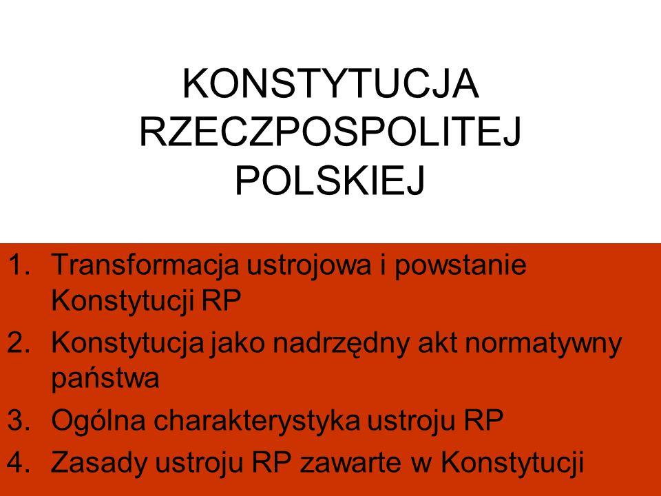 KONSTYTUCJA RZECZPOSPOLITEJ POLSKIEJ 1.Transformacja ustrojowa i powstanie Konstytucji RP 2.Konstytucja jako nadrzędny akt normatywny państwa 3.Ogólna charakterystyka ustroju RP 4.Zasady ustroju RP zawarte w Konstytucji