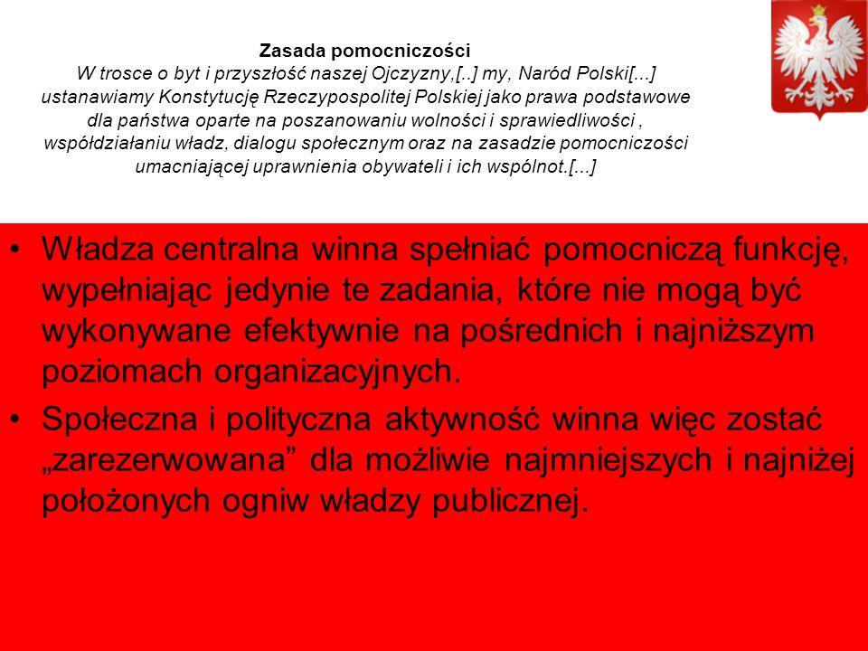 Zasada pomocniczości W trosce o byt i przyszłość naszej Ojczyzny,[..] my, Naród Polski[...] ustanawiamy Konstytucję Rzeczypospolitej Polskiej jako prawa podstawowe dla państwa oparte na poszanowaniu wolności i sprawiedliwości, współdziałaniu władz, dialogu społecznym oraz na zasadzie pomocniczości umacniającej uprawnienia obywateli i ich wspólnot.[...] Władza centralna winna spełniać pomocniczą funkcję, wypełniając jedynie te zadania, które nie mogą być wykonywane efektywnie na pośrednich i najniższym poziomach organizacyjnych.