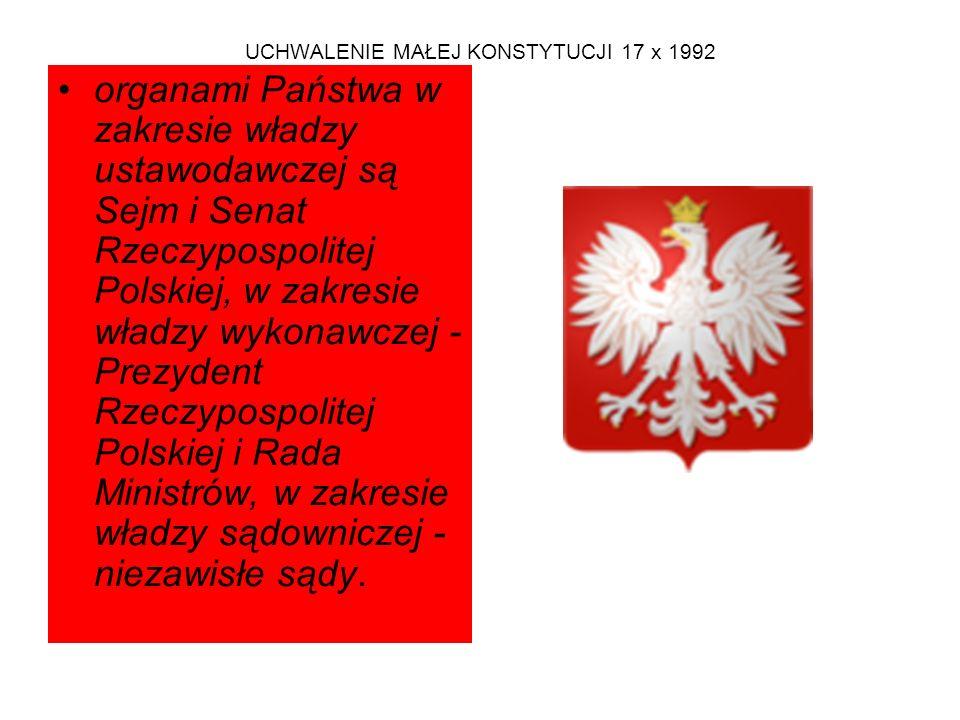 UCHWALENIE MAŁEJ KONSTYTUCJI 17 x 1992 organami Państwa w zakresie władzy ustawodawczej są Sejm i Senat Rzeczypospolitej Polskiej, w zakresie władzy wykonawczej - Prezydent Rzeczypospolitej Polskiej i Rada Ministrów, w zakresie władzy sądowniczej - niezawisłe sądy.