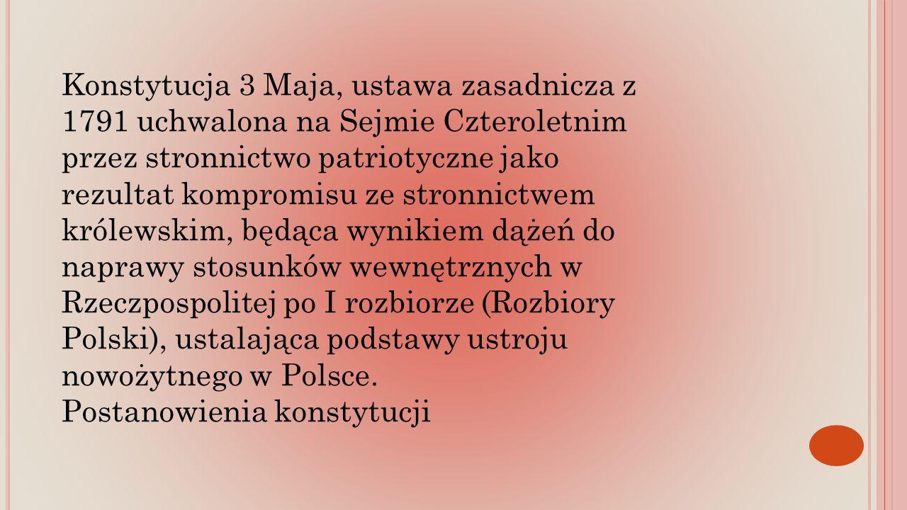 Konstytucja 3 Maja, ustawa zasadnicza z 1791 uchwalona na Sejmie Czteroletnim przez stronnictwo patriotyczne jako rezultat kompromisu ze stronnictwem królewskim, będąca wynikiem dążeń do naprawy stosunków wewnętrznych w Rzeczpospolitej po I rozbiorze (Rozbiory Polski), ustalająca podstawy ustroju nowożytnego w Polsce.