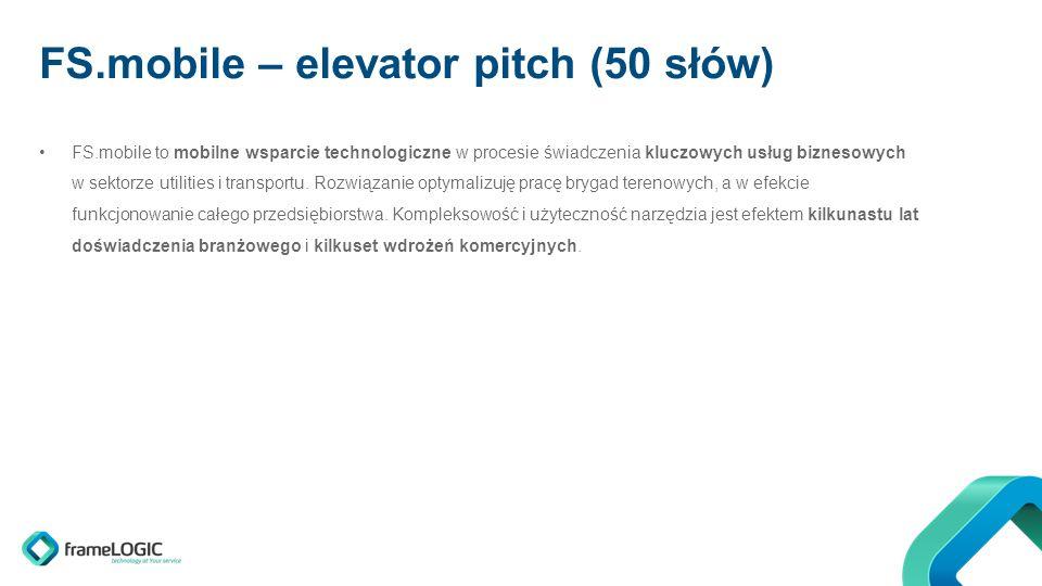 FS.mobile – elevator pitch (50 słów) FS.mobile to mobilne wsparcie technologiczne w procesie świadczenia kluczowych usług biznesowych w sektorze utilities i transportu.
