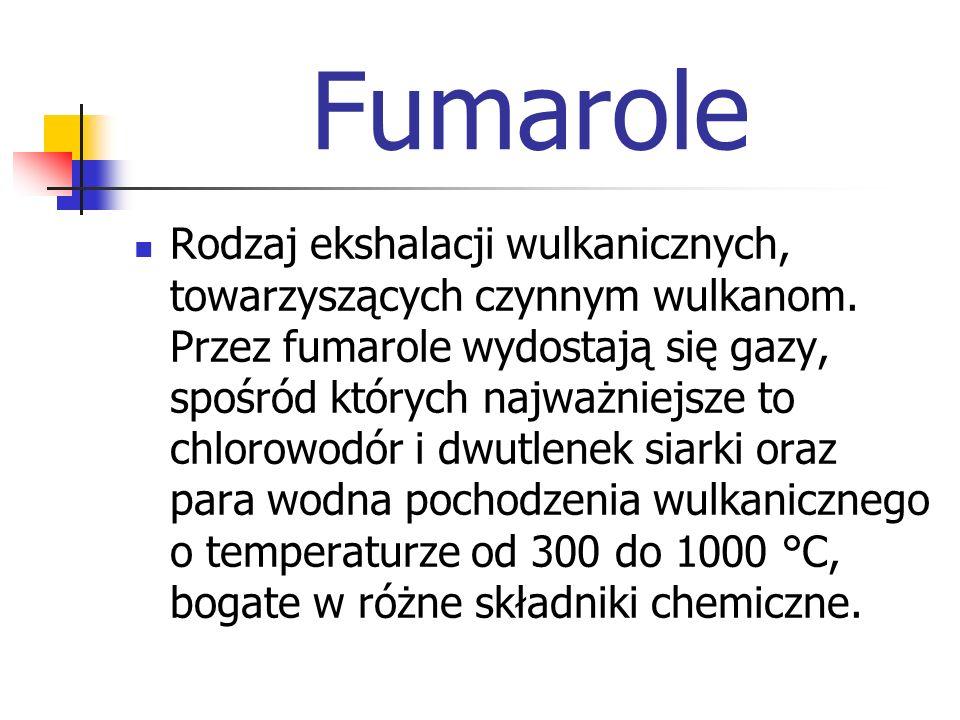 Fumarole Rodzaj ekshalacji wulkanicznych, towarzyszących czynnym wulkanom. Przez fumarole wydostają się gazy, spośród których najważniejsze to chlorow