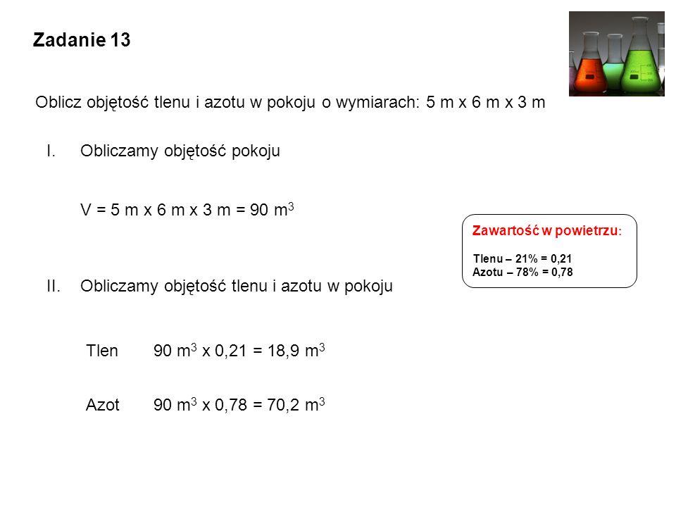 I.Obliczamy objętość pokoju V = 5 m x 6 m x 3 m = 90 m 3 Tlen90 m 3 x 0,21 = 18,9 m 3 Azot90 m 3 x 0,78 = 70,2 m 3 II.Obliczamy objętość tlenu i azotu w pokoju Zadanie 13 Oblicz objętość tlenu i azotu w pokoju o wymiarach: 5 m x 6 m x 3 m Zawartość w powietrzu : Tlenu – 21% = 0,21 Azotu – 78% = 0,78